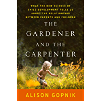 The Gardener and the Carpenter: What the New Science of Child Development Tells Us About the Relationship Between Parents and Children (English Edition)