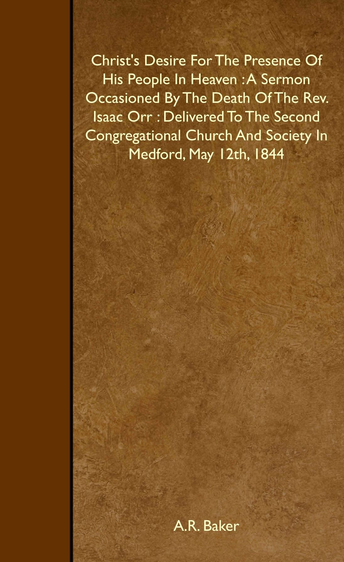 Read Online Christ's Desire For The Presence Of His People In Heaven : A Sermon Occasioned By The Death Of The Rev. Isaac Orr : Delivered To The Second Congregational Church And Society In Medford, May 12th, 1844 ebook