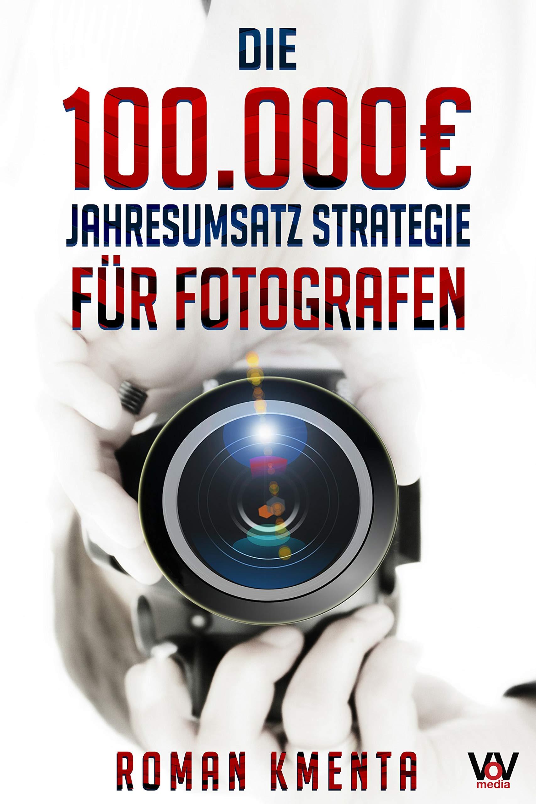 Die 100.000 € Jahresumsatz Strategie Für Fotografen  Was Sie Als Fotograf Abseits Von Nikon Canon Und Photoshop Unbedingt Benötigen Um Mit Der Fotografie Sehr Gut Zu Verdienen
