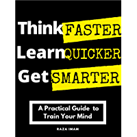 Think Faster, Learn Quicker, Get Smarter: A Practical Guide to Train Your Mind (Train Your Brain Book 2)