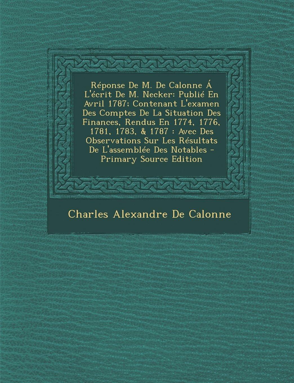 Read Online Reponse de M. de Calonne A L'Ecrit de M. Necker: Publie En Avril 1787; Contenant L'Examen Des Comptes de La Situation Des Finances, Rendus En 1774, 17 (French Edition) ebook