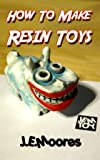 How To Make Resin Toys (English Edition)