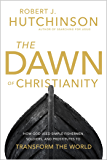 The Dawn of Christianity: How God Used Simple Fishermen, Soldiers, and Prostitutes to Transform the World