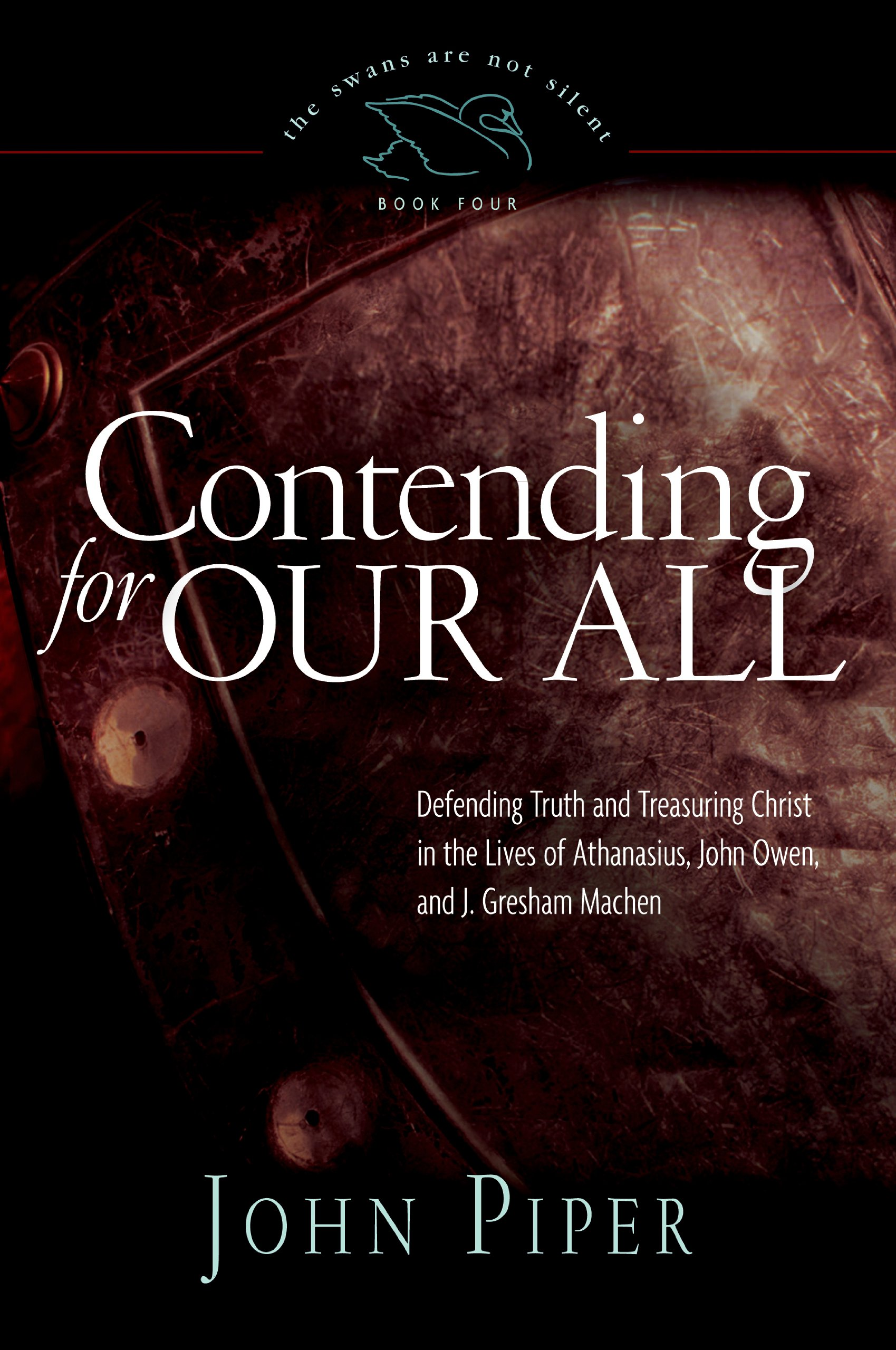 Read Online Contending for Our All: Defending Truth and Treasuring Christ in the Lives of Athanasius, John Owen, and J. Gresham Machen ebook