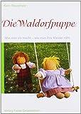 Die Waldorfpuppe: Anleitung zu ihrer Herstellung und zum Nähen ihrer Kleider. Mit vielen Schnittmustern