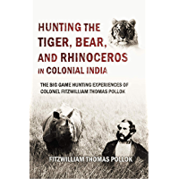 Hunting the Tiger,  Bear, and  Rhinoceros  in Colonial India,  the Big Game Hunting Experiences of  Colonel Fitzwilliam Thomas Pollok (1894)