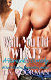 Wait, You Did What?: A Romantic Comedy