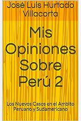 Mis Opiniones Sobre Perú 2: Los Nuevos Casos en el Ambito Peruano y Sudamericano (Reflexiones Sobre Perú) (Spanish Edition) Kindle Edition