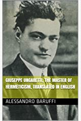 Giuseppe Ungaretti, the Master of Hermeticism, Translated In English Kindle Edition