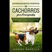 Entrenamiento Positivo De Cachorros Para Principiantes: Una Guía Práctica Para Superar Los Problemas Más Comunes de…