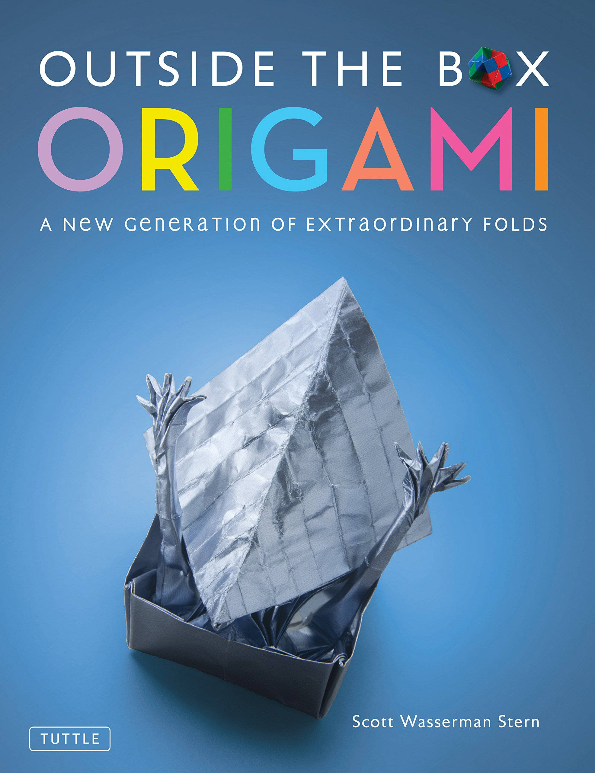 Outside the Box Origami: A New Generation of Extraordinary Folds ...