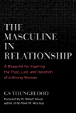 The Masculine in Relationship: A Blueprint for Inspiring the Trust, Lust, and Devotion of a Strong Woman