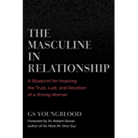 The Masculine in Relationship: A Blueprint for Inspiring the Trust, Lust, and Devotion of a Strong Woman (English Edition)
