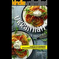 Ukrainian Style Recipes: Your Go-To Cookbook of Eastern European Dish Ideas!