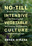 No-Till Intensive Vegetable Culture: Pesticide-Free Methods for Restoring Soil and Growing Nutrient-Rich, High-Yielding…
