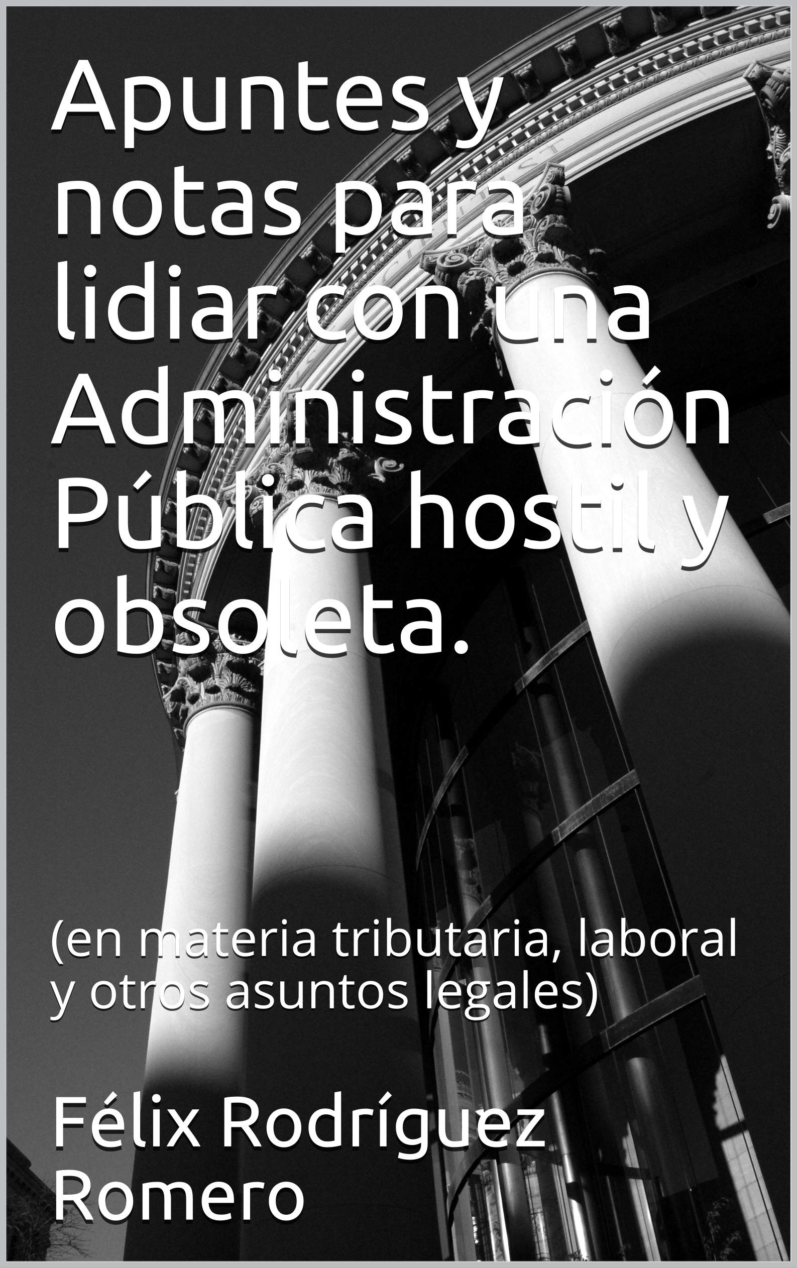 Apuntes y notas para lidiar con una Administración Pública hostil y obsoleta.: (en materia tributaria, laboral y otros asuntos legales)