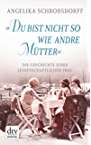"""""""Du bist nicht so wie andre Mütter"""": Die Geschichte einer leidenschaftlichen Frau"""