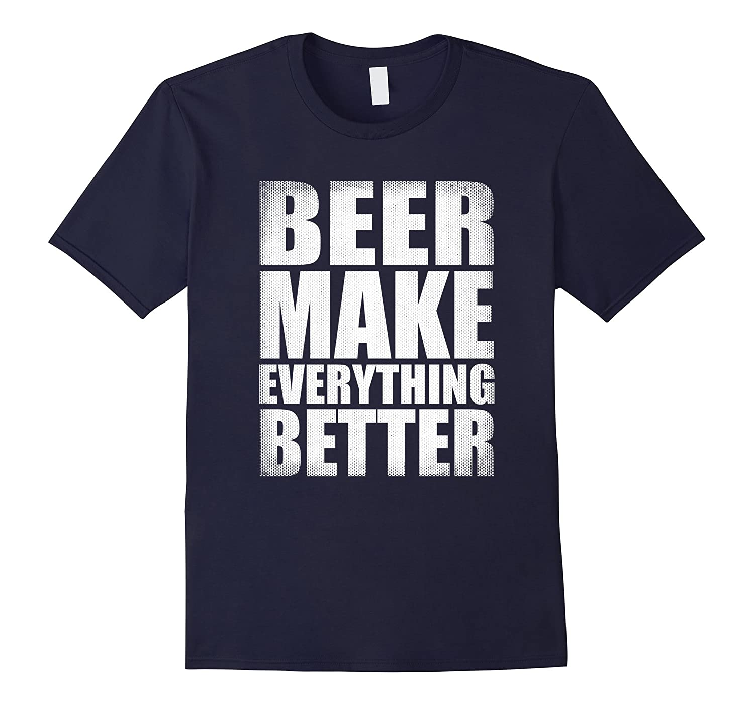 BEER MAKE EVERYTHING BETTER T-SHIRT-Vaci