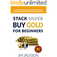 Stack Silver, Buy Gold, For Beginners: How And Why To Invest In Physical Precious Metals And, Protect Your Wealth, When…