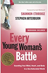 Every Young Woman's Battle: Guarding Your Mind, Heart, and Body in a Sex-Saturated World (The Every Man Series) Kindle Edition
