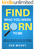 Find Who You Were Born To Be: Explore Your Personality, Discover Your Strengths, Make Better Life Choices Than Suit Your True Needs (English Edition)