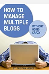 How to Manage Multiple Blogs Without Going Crazy Kindle Edition