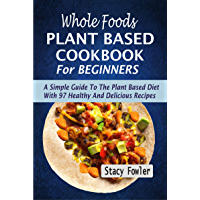 Whole Foods Plant Based Cookbook For Beginners: A Simple Guide To The Plant Based Diet With 97 Healthy And Delicious…