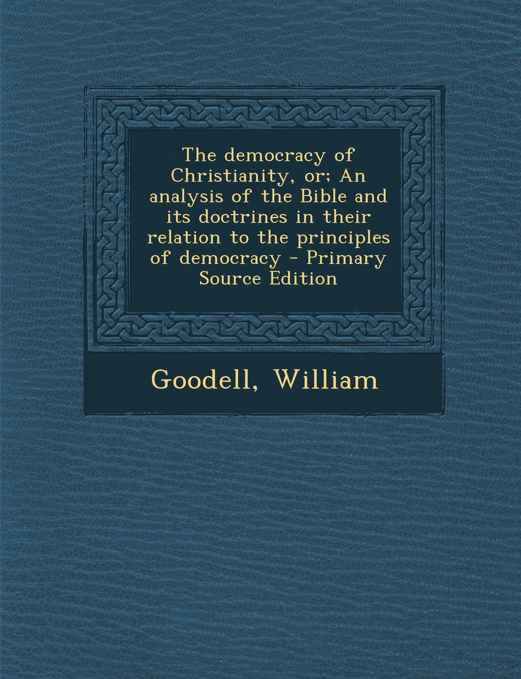 The Democracy of Christianity, Or; An Analysis of the Bible and Its Doctrines in Their Relation to the Principles of Democracy - Primary Source Editio PDF