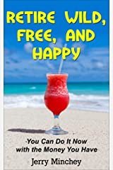 Retire Wild, Free, and Happy: You Can Do It Now with the Money You Have Kindle Edition