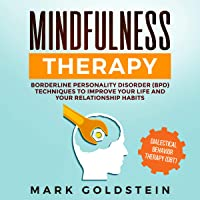 Mindfulness Therapy: Dialectical Behavior Therapy (DBT) and Borderline Personality Disorder (BPD) Techniques to Improve Your Life and Your Relationship Habits