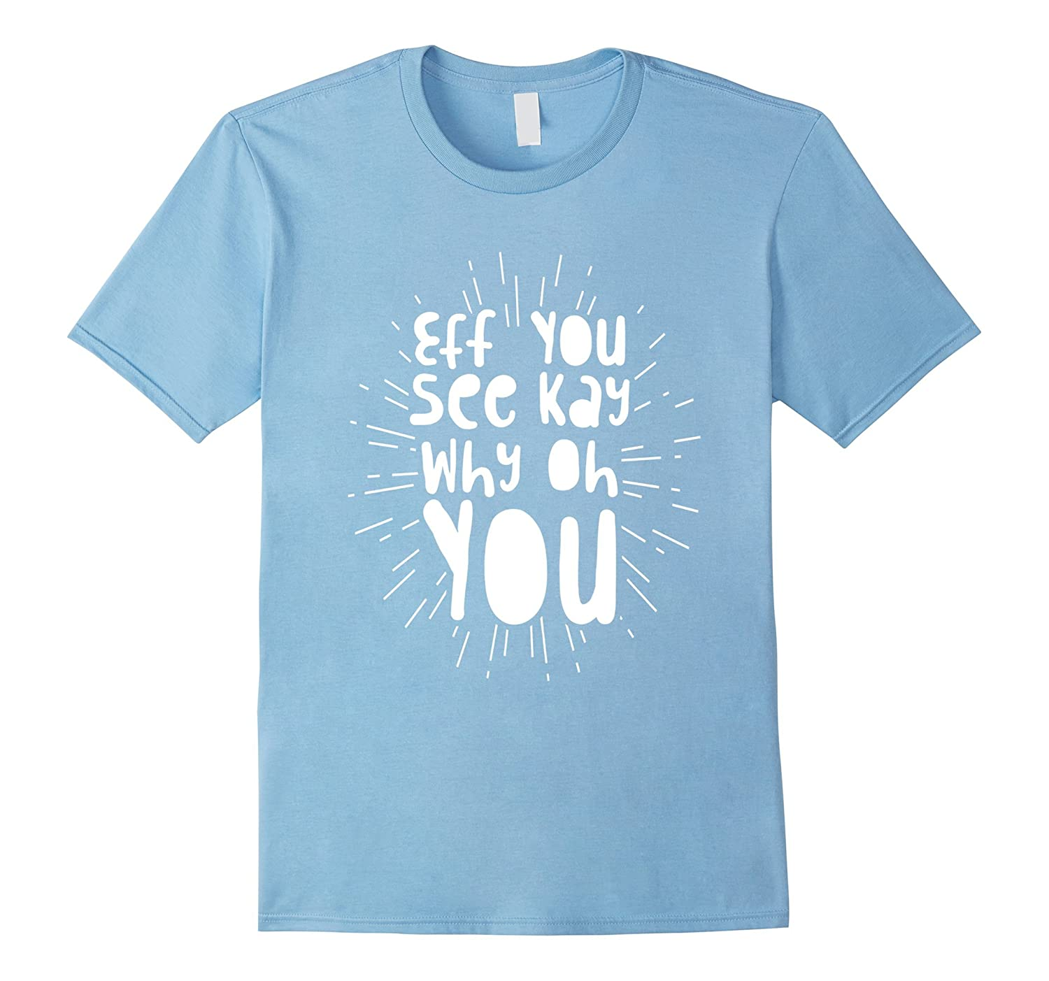 'Eff You See Kay Why Oh You' Funny Sarcastic Attitude Shirt-Art