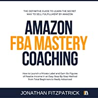 Amazon FBA Mastery Coaching: The Definitive Guide to Learn the Secret Way to Sell Fulfillment by Amazon: How to Launch a Private Label and Earn Six Figures of Passive Income