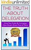 The Truth About Delegation: Grow Your Profits By Leveraging Other's People Power, Time, & Talents