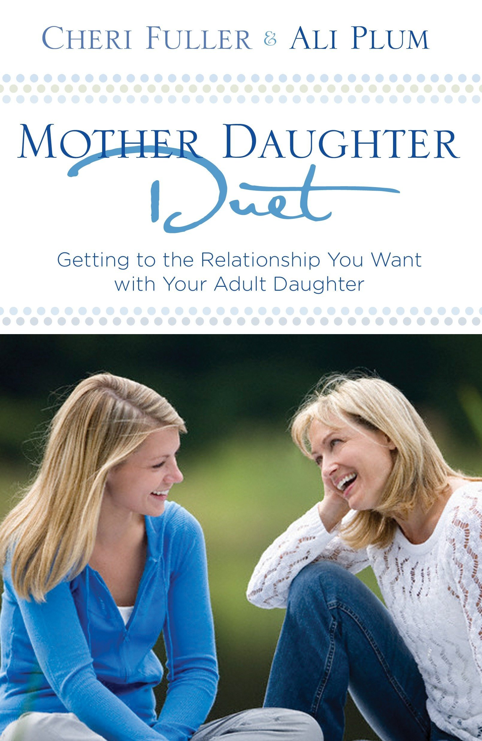 Mother-Daughter Duet: Getting to the Relationship You Want with Your Adult  Daughter: Fuller, Cheri, Plum, Ali: 9781601421623: Amazon.com: Books