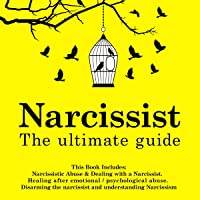 Narcissist: The Ultimate Guide: This Book Includes: Narcissistic Abuse & Dealing with a Narcissist. Healing After Emotional/Psychological Abuse. Disarming the Narcissist and Understanding Narcissism