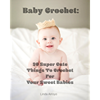 Baby Crochet: 20 Super Cute Things To Crochet For Your Sweet Babies: (Quick Crochet, Hats And Scarves, Crochet For The Home) (Crochet For Women, Crochet ... Day, DIY Crochet Book 1) (English Edition)