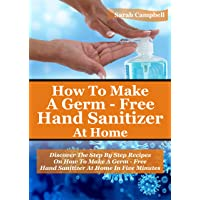 HOW TO MAKE A GERM-FREE HAND SANITIZER: Discover The Step By Step Recipes On How...