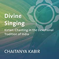 Divine Singing: Kirtan: Chanting in the Devotional Tradition of India