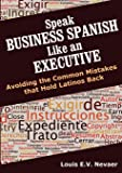 Speak Business Spanish Like an Executive: Avoiding the Common Mistakes that Hold Latinos Back