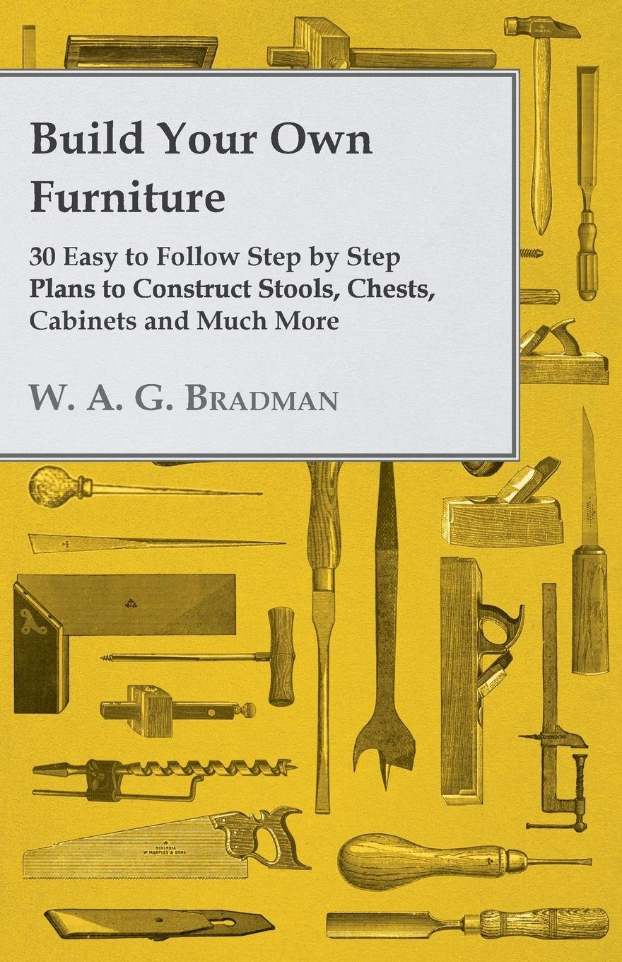 Build Your Own Furniture 30 Easy To Follow Step By Step Plans To Construct Stools Chests Cabinets And Much More