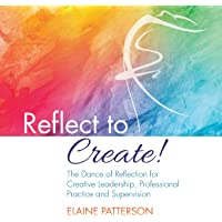 Reflect to Create! The Dance of Reflection for Creative Leadership, Professional Practice and Supervision