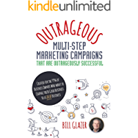 OUTRAGEOUS Multi-Step Marketing Campaigns That Are Outrageously Successful: Created for the 99% of Business Owners Who Want to Change Their Good Business Into a GREAT Business!