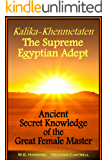 Kalika-Khenmetaten, the Supreme Egyptian Adept: Ancient Secret Knowledge of the Great Female Master (English Edition)