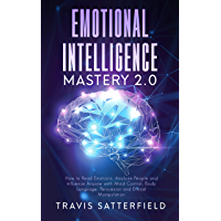 Emotional Intelligence Mastery 2.0: How to Read Emotions, Analyze People and Influence Anyone with Mind Control, Body Language, Persuasion and Ethical Manipulation (English Edition)