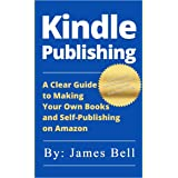Kindle Publishing: A Clear Guide to Making Your Own Books and Self-Publishing on Amazon: Simple Steps to Making Money Online