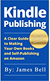 Kindle Publishing: A Clear Guide to Making Your Own Books and Self-Publishing on Amazon: Simple Steps to Making Money…