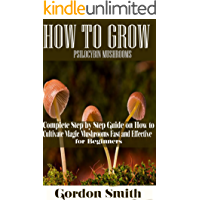 HOW TO GROW PSILOCYBIN MUSHROOMS: Complete Step by Step Guide on How to Cultivate Magic Mushroom Fast and Effective for Beginner (English Edition)