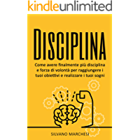 Disciplina: Come avere finalmente più disciplina e forza di volontà per raggiungere i tuoi obiettivi e realizzare i tuoi sogni