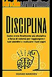 Disciplina: Come avere finalmente più disciplina e forza di volontà per raggiungere i tuoi obiettivi e realizzare i tuoi sogni (Italian Edition)