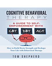 Cognitive Behavioral Therapy: A Guide to Self-Empowerment with CBT, DBT, and ACT: How to Build Brain Strength and Reshape Your Life with Behavioral Therapy